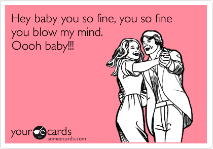 Hey baby you so fine, you so fine you blow my mind. Oooh baby!!!