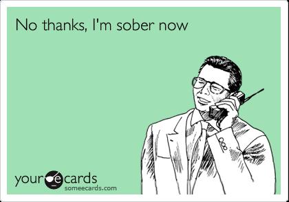 No thanks, I'm sober now