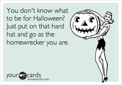 You don't know what to be for Halloween? Just put on that hard hat and go as the homewrecker you are.