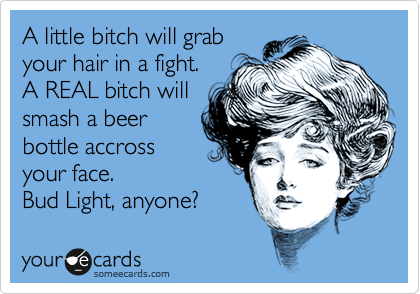 A little bitch will grab your hair in a fight.  A REAL bitch will smash a beer bottle accross your face.  Bud Light, anyone?