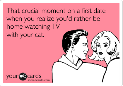That crucial moment on a first date when you realize you'd rather be home watching TV with your cat.