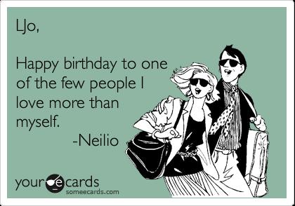LJo,  Happy birthday to one  of the few people I love more than myself.             -Neilio