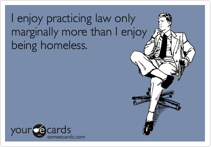 I enjoy practicing law only marginally more than I enjoy being homeless.