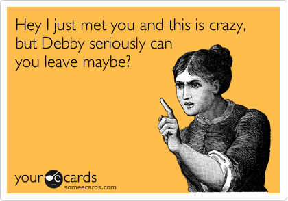 Hey I just met you and this is crazy, but Debby seriously can you leave maybe?