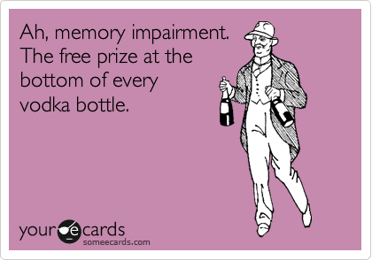 Ah, memory impairment. The free prize at the  bottom of every  vodka bottle.