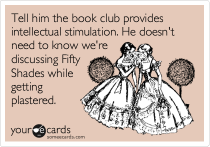 Tell him the book club provides intellectual stimulation. He doesn't need to know we're discussing Fifty Shades while getting plastered.