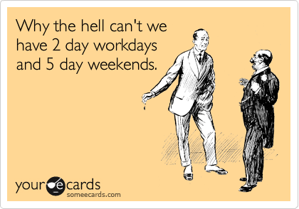 Why the hell can't we have 2 day workdays and 5 day weekends.