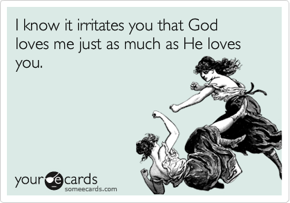 I know it irritates you that God loves me just as much as He loves you.