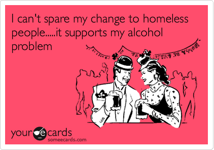 I can't spare my change to homeless people.....it supports my alcohol problem