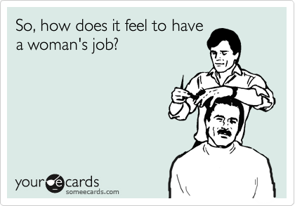 So, how does it feel to have a woman's job?