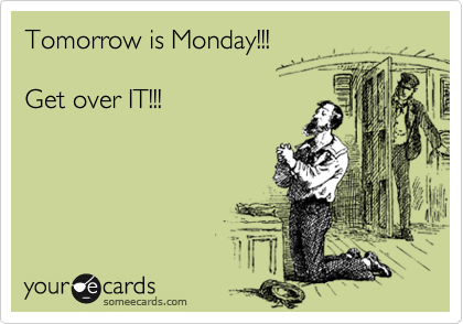 Tomorrow is Monday!!!  Get over IT!!!