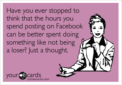 Have you ever stopped to think that the hours you spend posting on Facebook can be better spent doing something like not being a loser? Just a thought.