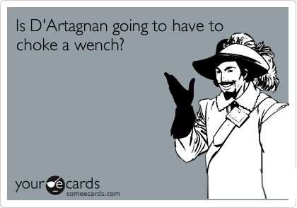 Is D'Artagnan going to have to choke a wench?
