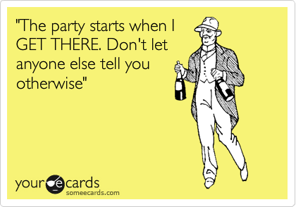 """""""The party starts when I GET THERE. Don't let anyone else tell you otherwise"""""""
