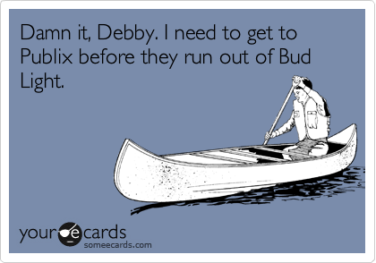 Damn it, Debby. I need to get to Publix before they run out of Bud Light.