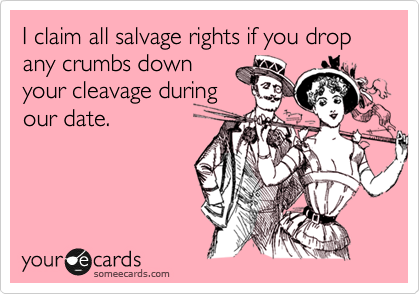 I claim all salvage rights if you drop any crumbs down your cleavage during our date.