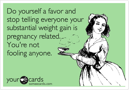 Do yourself a favor and stop telling everyone your substantial weight gain is pregnancy related.  You're not fooling anyone.