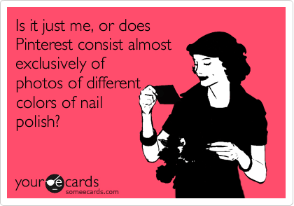Is it just me, or does Pinterest consist almost exclusively of photos of different colors of nail polish?