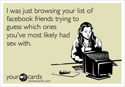 I was just browsing your list of facebook friends trying to guess which ones you've most likely had sex with.