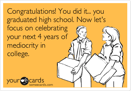 Congratulations! You did it... you graduated high school. Now let's focus on celebrating your next 4 years of mediocrity in college.