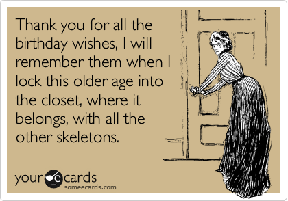 Thank you for all the birthday wishes, I will remember them when I lock this older age into the closet, where it belongs, with all the other skeletons.