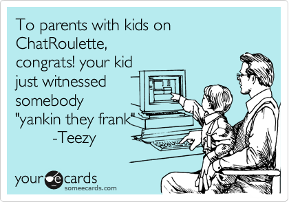 "To parents with kids on ChatRoulette, congrats! your kid just witnessed somebody ""yankin they frank""         -Teezy"