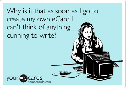 Why is it that as soon as I go to create my own eCard I can't think of anything cunning to write?