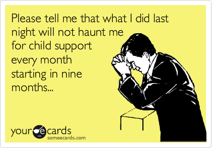Please tell me that what I did last night will not haunt me for child support every month starting in nine months...