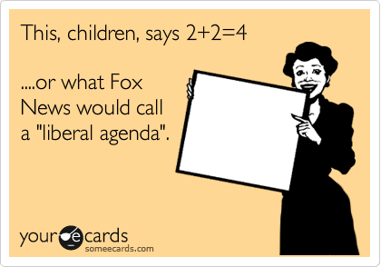 """This, children, says 2+2=4  ....or what Fox News would call a """"liberal agenda""""."""