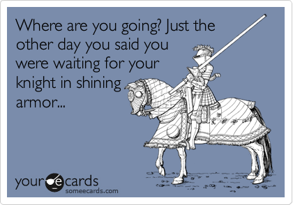 Where are you going? Just the other day you said you were waiting for your knight in shining armor...
