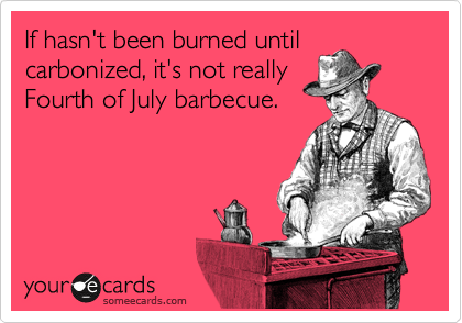 If hasn't been burned until carbonized, it's not really Fourth of July barbecue.