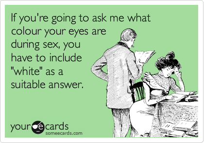 """If you're going to ask me what colour your eyes are during sex, you have to include """"white"""" as a suitable answer."""