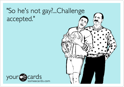 """So he's not gay?...Challenge accepted."""