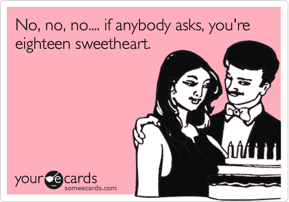 No, no, no.... if anybody asks, you're eighteen sweetheart.