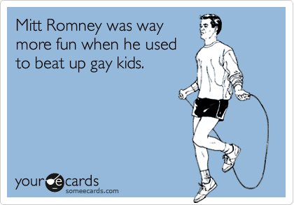 Mitt Romney was way more fun when he used to beat up gay kids.