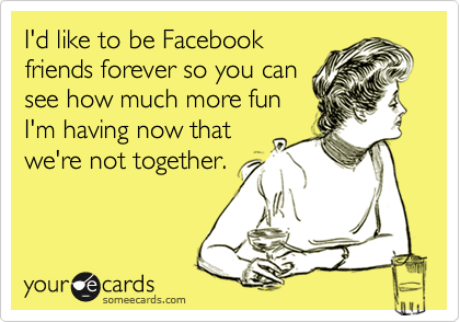 I'd like to be Facebook friends forever so you can see how much more fun I'm having now that we're not together.