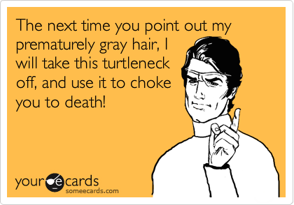 The next time you point out my prematurely gray hair, I will take this turtleneck off, and use it to choke you to death!