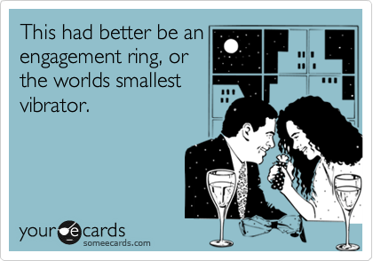 This had better be an engagement ring, or the worlds smallest vibrator.