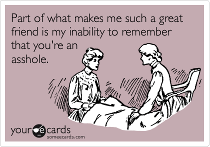 Part of what makes me such a great friend is my inability to remember that you're an asshole.