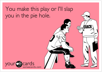 You make this play or I'll slap you in the pie hole.