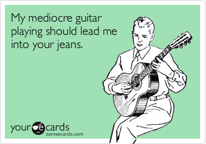 My mediocre guitar playing should lead me into your jeans.