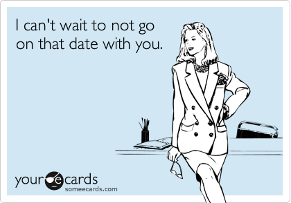 I can't wait to not go on that date with you.
