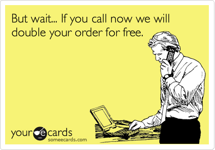But wait... If you call now we will double your order for free.
