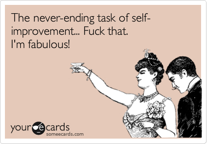 The never-ending task of self-improvement... Fuck that.   I'm fabulous!