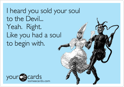 I heard you sold your soul to the Devil... Yeah.  Right. Like you had a soul to begin with.
