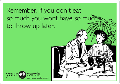 Remember, if you don't eat so much you wont have so much to throw up later.