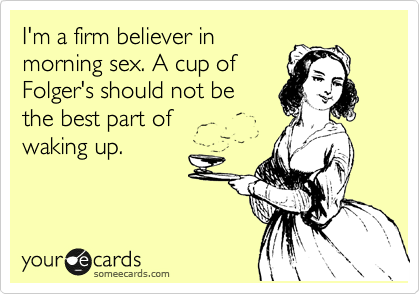 I'm a firm believer in morning sex. A cup of Folger's should not be the best part of waking up.