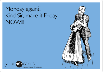 Monday again?!! Kind Sir, make it Friday NOW!!!