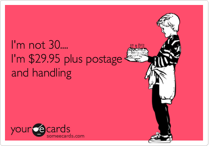 I'm not 30.... I'm %2429.95 plus postage  and handling
