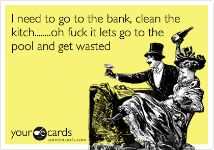 I need to go to the bank, clean the kitch........oh fuck it lets go to the pool and get wasted